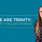 We Are Trinity: Meet Chelsey Riewer!